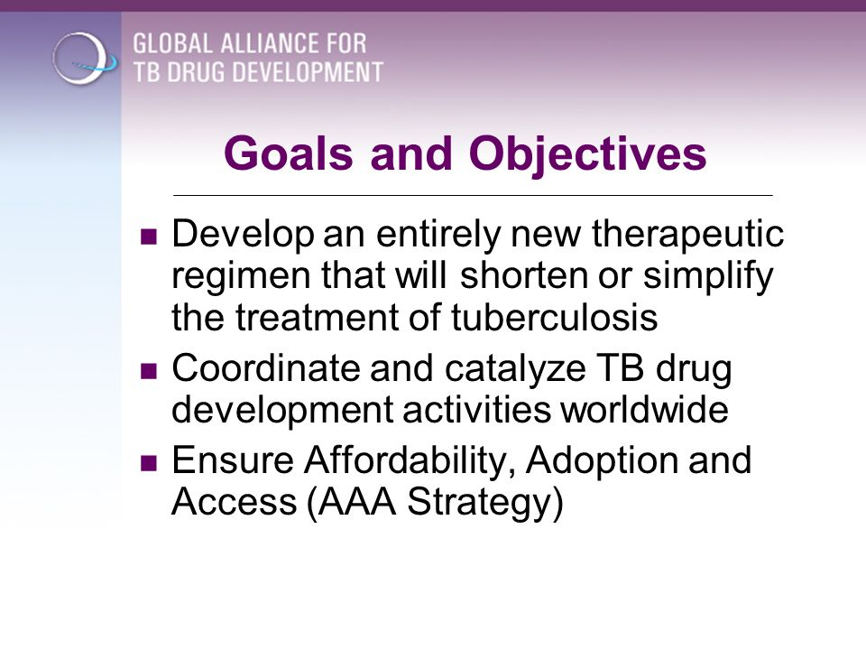 Goals and Objectives Develop an entirely new therapeutic regimen that will shorten or simplify the treatment of tuberculosis.
