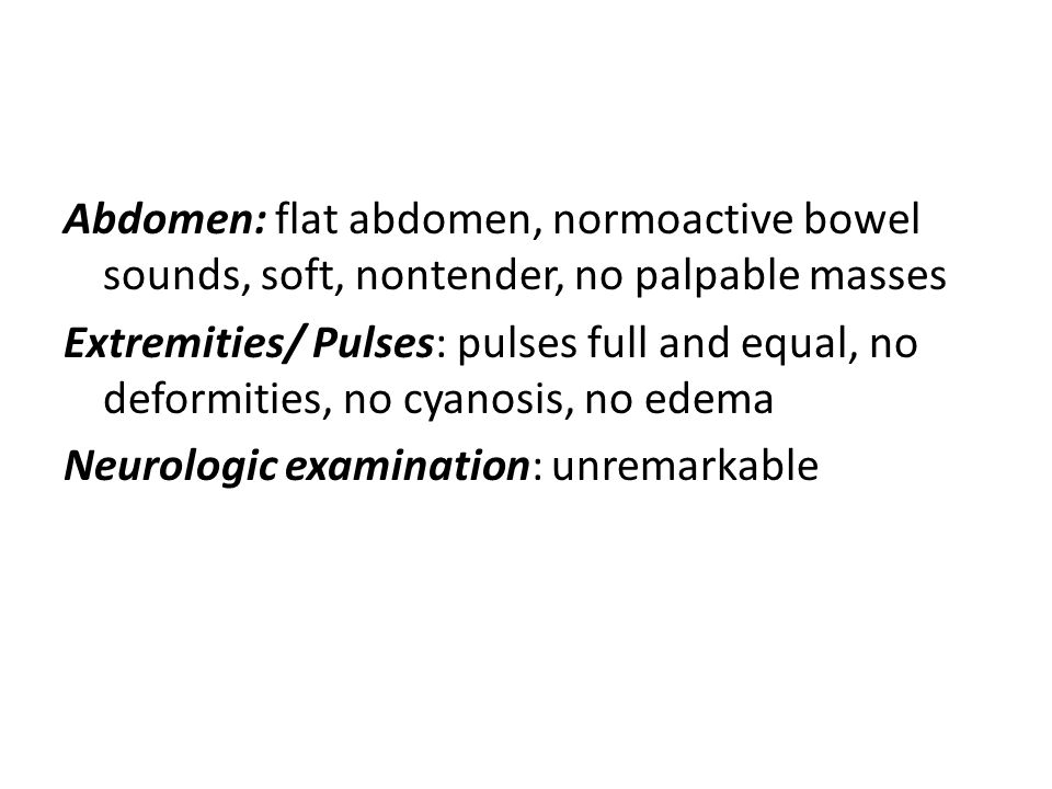 Abdomen: flat abdomen, normoactive bowel sounds, soft, nontender, no palpable masses Extremities/ Pulses: pulses full and equal, no deformities, no cyanosis, no edema Neurologic examination: unremarkable