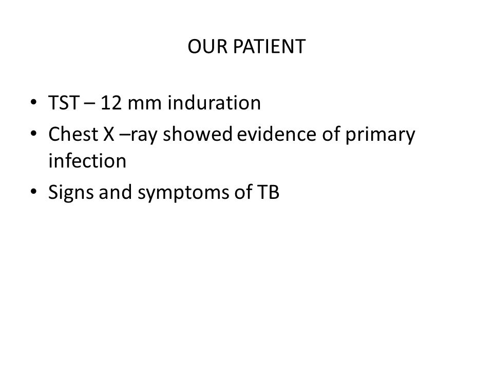 OUR PATIENT TST – 12 mm induration. Chest X –ray showed evidence of primary infection.
