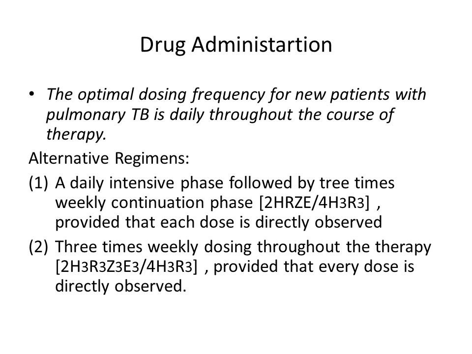 Drug Administartion The optimal dosing frequency for new patients with pulmonary TB is daily throughout the course of therapy.