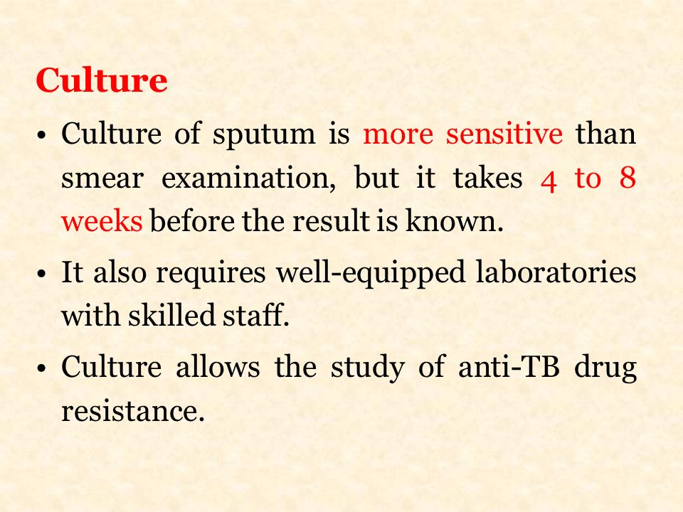 Culture Culture of sputum is more sensitive than smear examination, but it takes 4 to 8 weeks before the result is known.