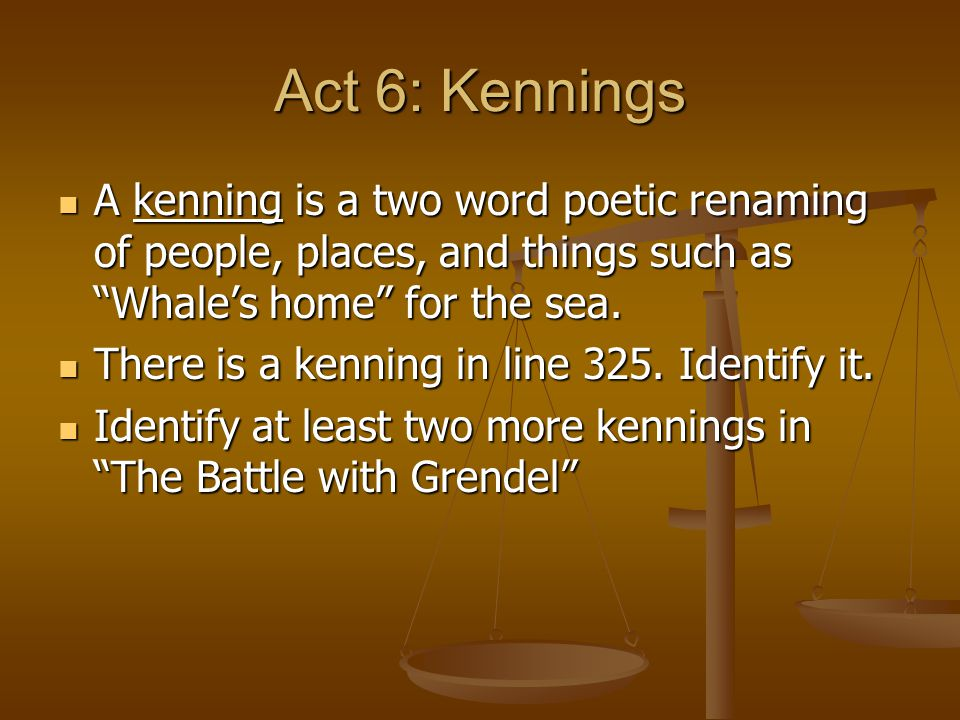 Act 6: Kennings A kenning is a two word poetic renaming of people, places, and things such as Whale's home for the sea.