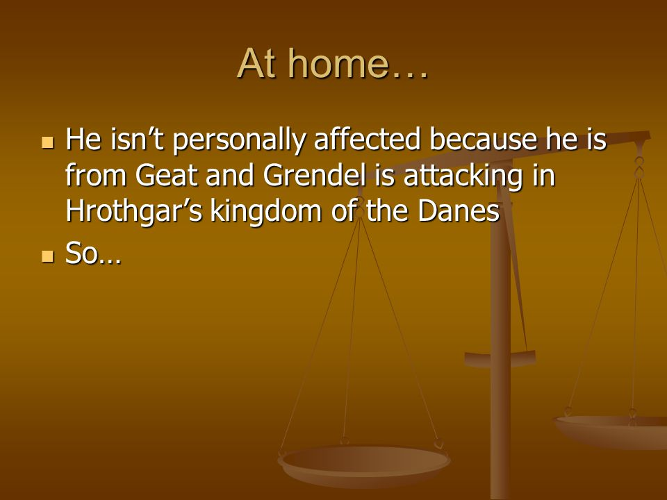 At home… He isn't personally affected because he is from Geat and Grendel is attacking in Hrothgar's kingdom of the Danes.