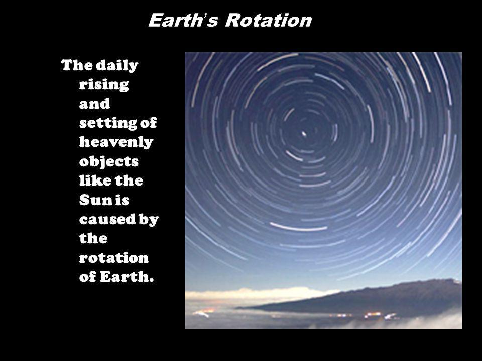 Earth's Rotation The daily rising and setting of heavenly objects like the Sun is caused by the rotation of Earth.