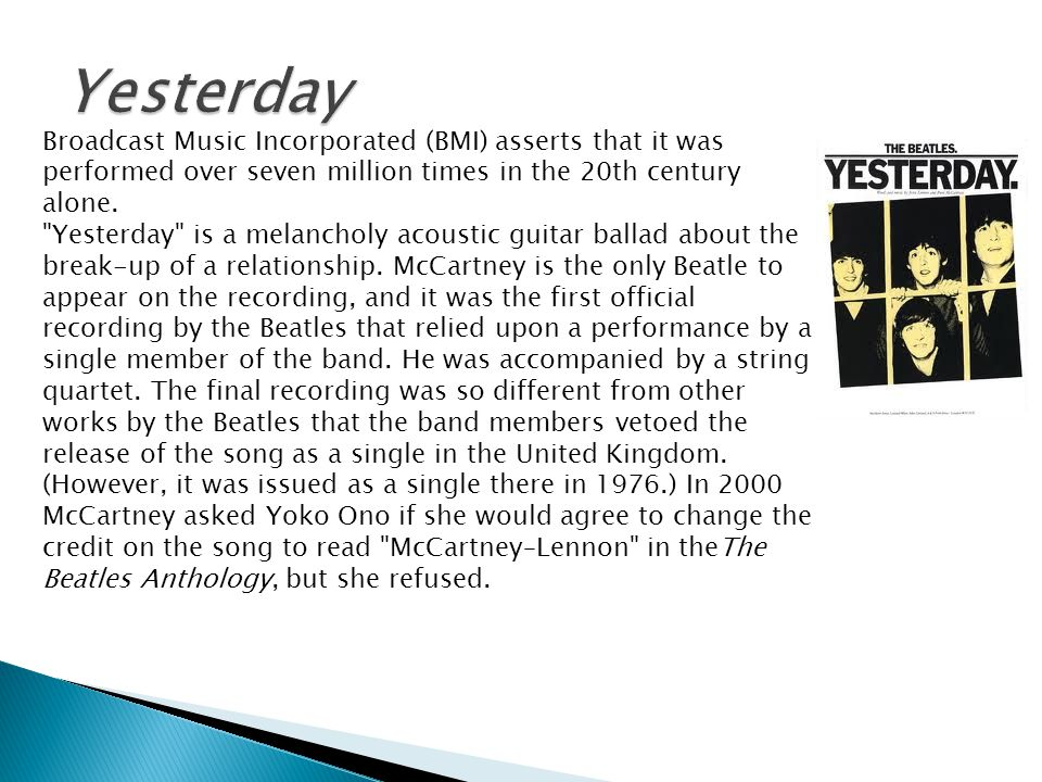 Yesterday Broadcast Music Incorporated (BMI) asserts that it was performed over seven million times in the 20th century alone.