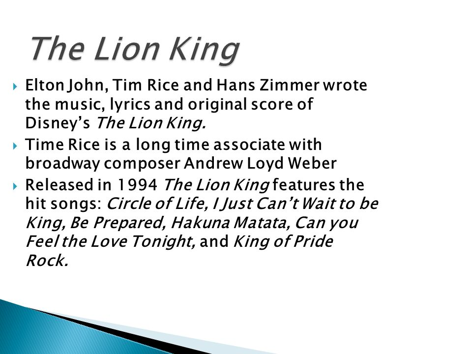 The Lion King Elton John, Tim Rice and Hans Zimmer wrote the music, lyrics and original score of Disney's The Lion King.