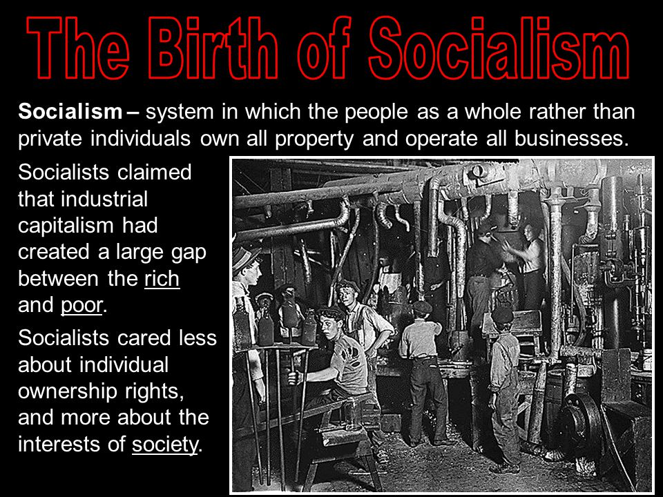 The Birth of Socialism Socialism – system in which the people as a whole rather than private individuals own all property and operate all businesses.
