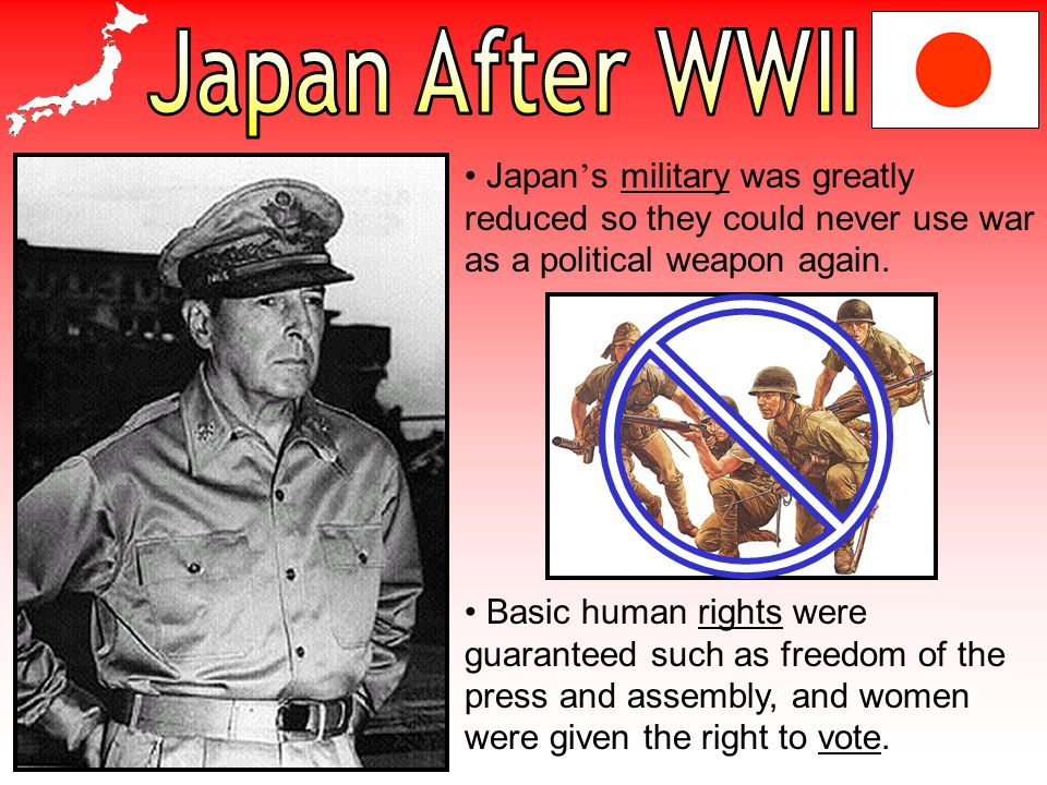 Japan After WWII Japan's military was greatly reduced so they could never use war as a political weapon again.