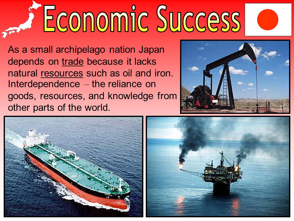 Economic Success As a small archipelago nation Japan depends on trade because it lacks natural resources such as oil and iron.