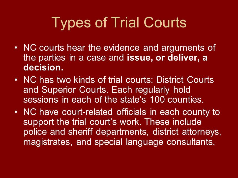 Types of Trial Courts NC courts hear the evidence and arguments of the parties in a case and issue, or deliver, a decision.