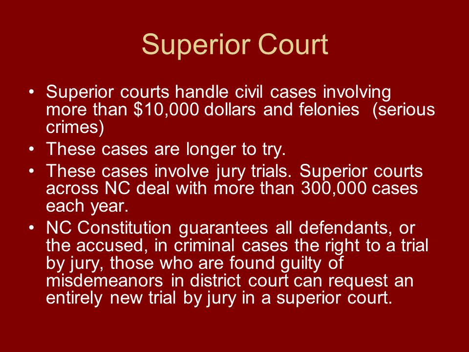 Superior Court Superior courts handle civil cases involving more than $10,000 dollars and felonies (serious crimes)