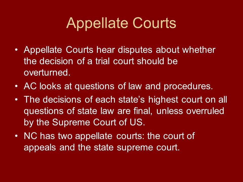 Appellate Courts Appellate Courts hear disputes about whether the decision of a trial court should be overturned.