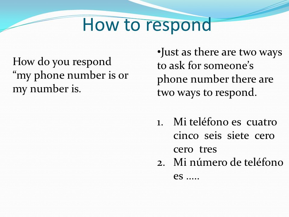 How to respond Just as there are two ways to ask for someone's phone number there are two ways to respond.