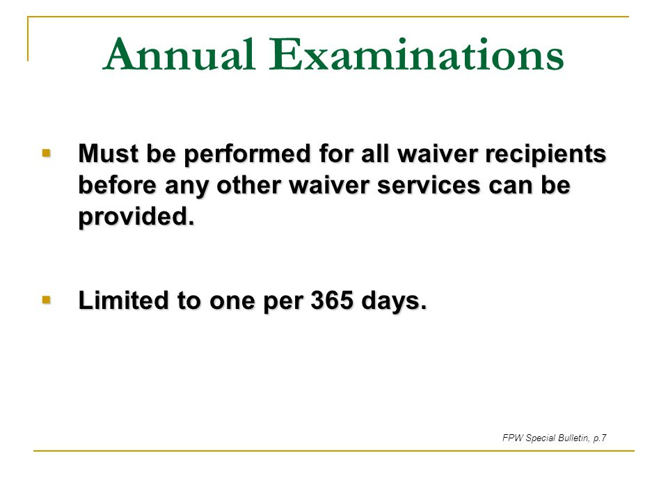 Annual Examinations Must be performed for all waiver recipients before any other waiver services can be provided.