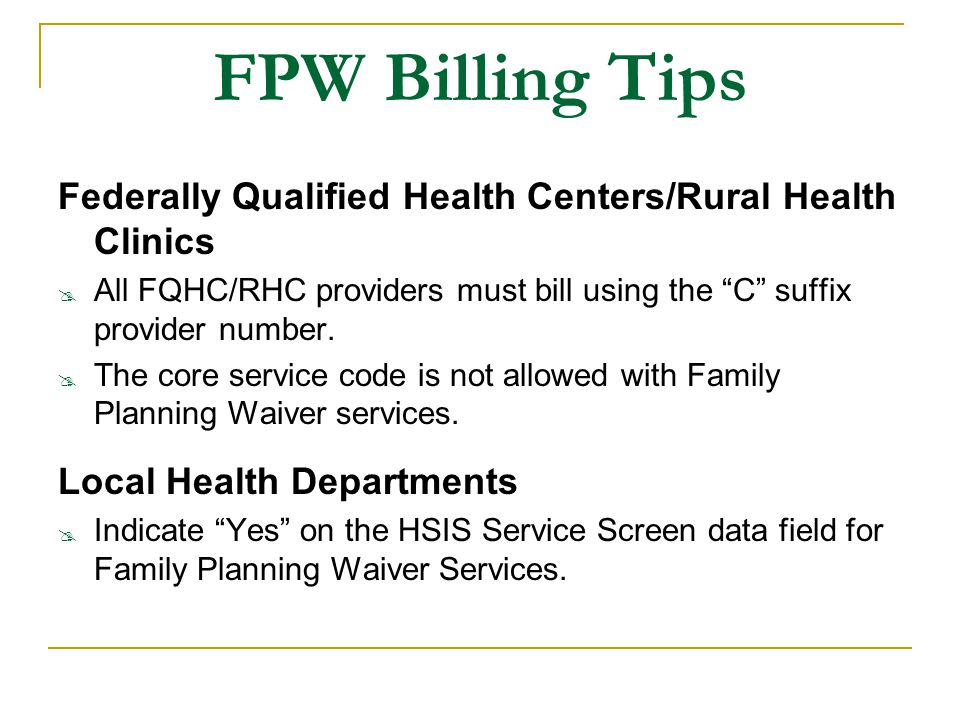 FPW Billing Tips Federally Qualified Health Centers/Rural Health Clinics. All FQHC/RHC providers must bill using the C suffix provider number.
