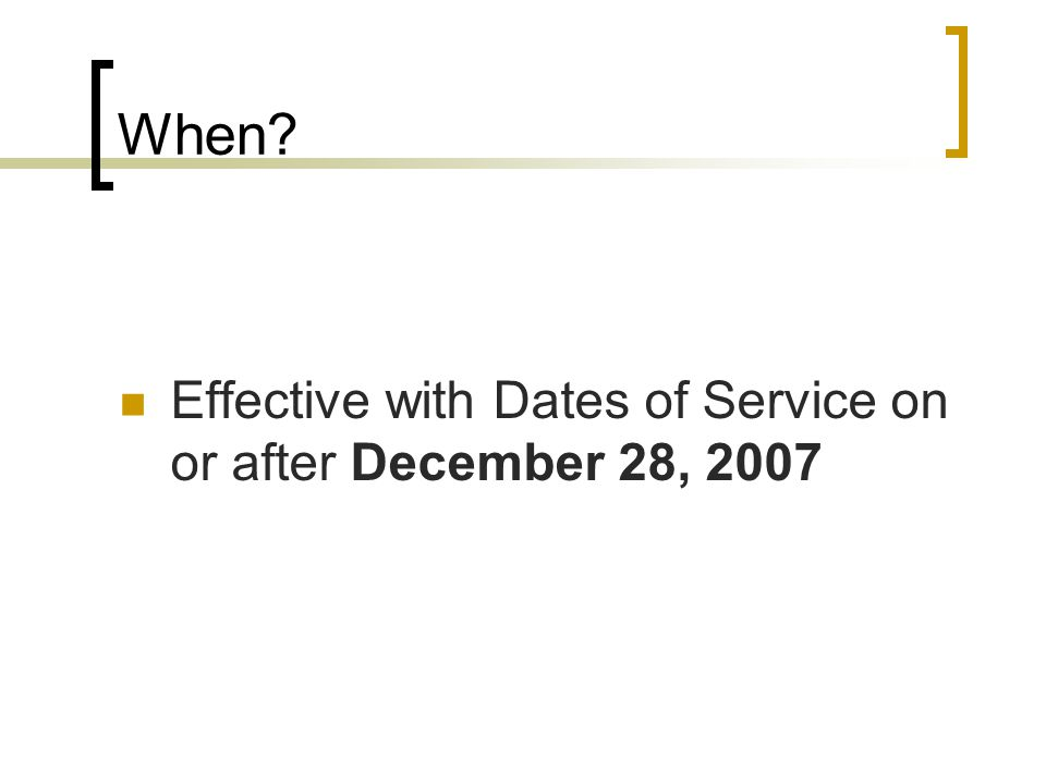 When Effective with Dates of Service on or after December 28, 2007