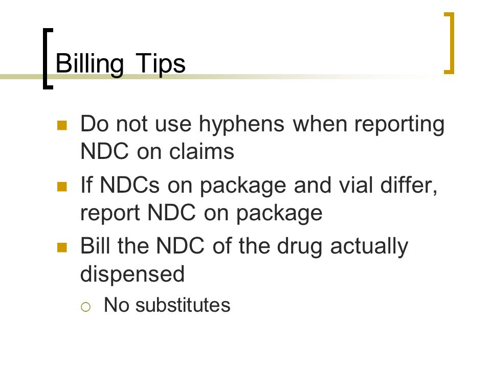 Billing Tips Do not use hyphens when reporting NDC on claims