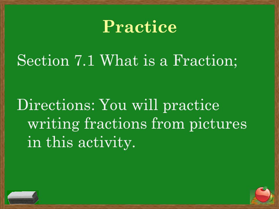 Practice Section 7.1 What is a Fraction; Directions: You will practice writing fractions from pictures in this activity.