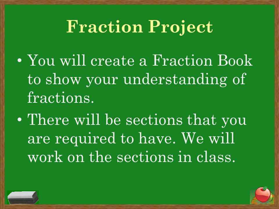 Fraction Project You will create a Fraction Book to show your understanding of fractions.