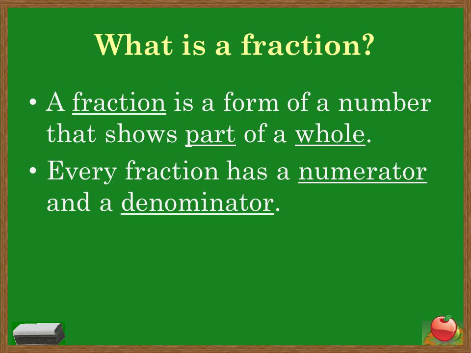 What is a fraction. A fraction is a form of a number that shows part of a whole.
