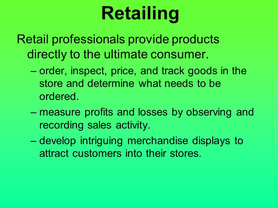 Retailing Retail professionals provide products directly to the ultimate consumer.