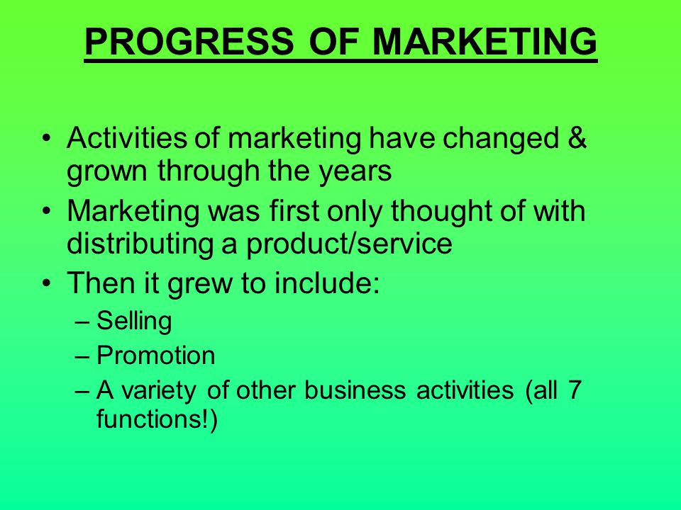 PROGRESS OF MARKETING Activities of marketing have changed & grown through the years.