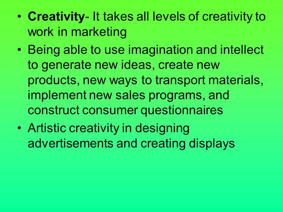 Creativity- It takes all levels of creativity to work in marketing
