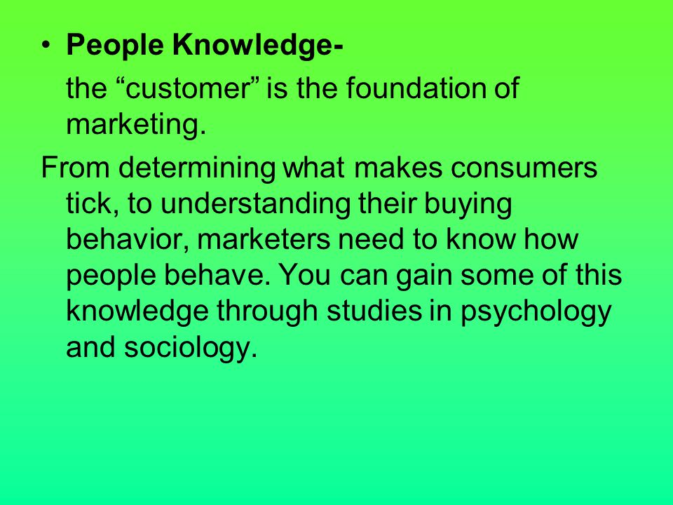 People Knowledge- the customer is the foundation of marketing.