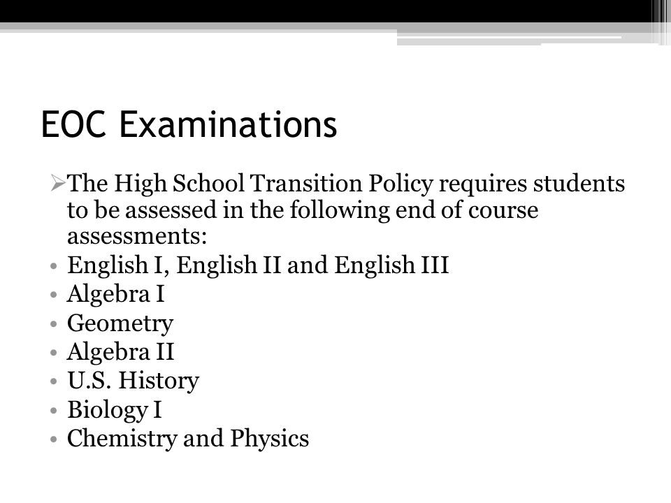 EOC ExaminationsThe High School Transition Policy requires students to be assessed in the following end of course assessments:
