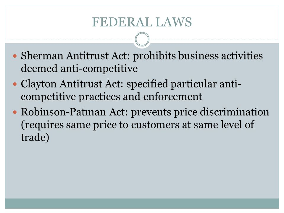 Federal Laws Sherman Antitrust Act: prohibits business activities deemed anti-competitive.