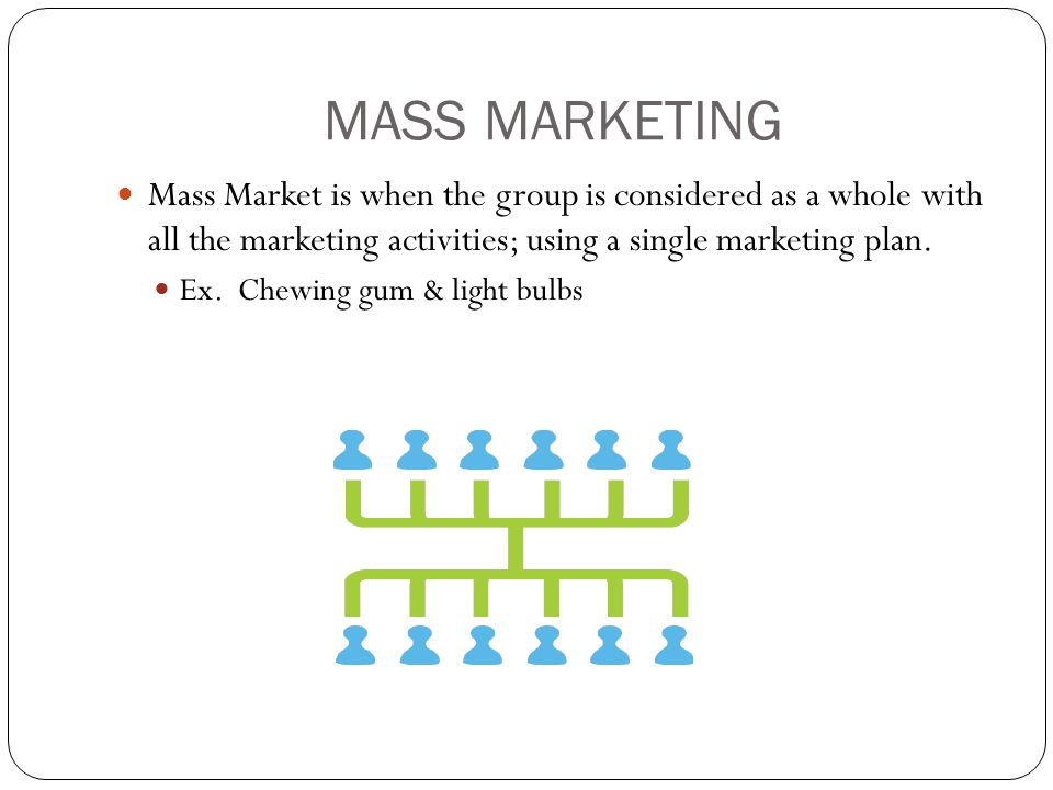 MASS MARKETING Mass Market is when the group is considered as a whole with all the marketing activities; using a single marketing plan.