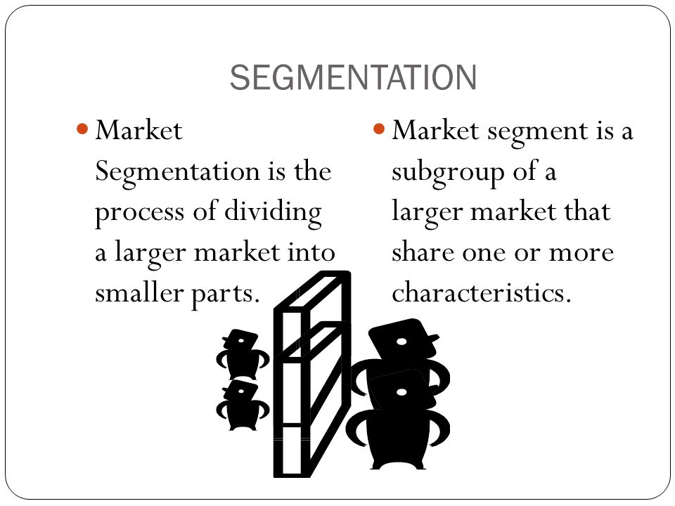 SEGMENTATION Market Segmentation is the process of dividing a larger market into smaller parts.