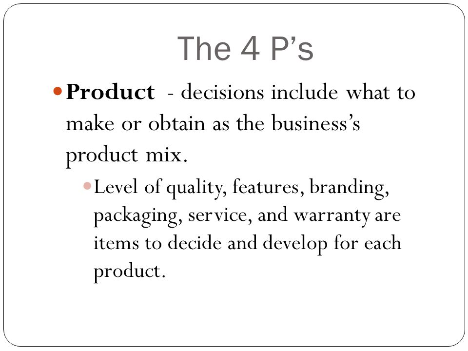 The 4 P's Product - decisions include what to make or obtain as the business's product mix.