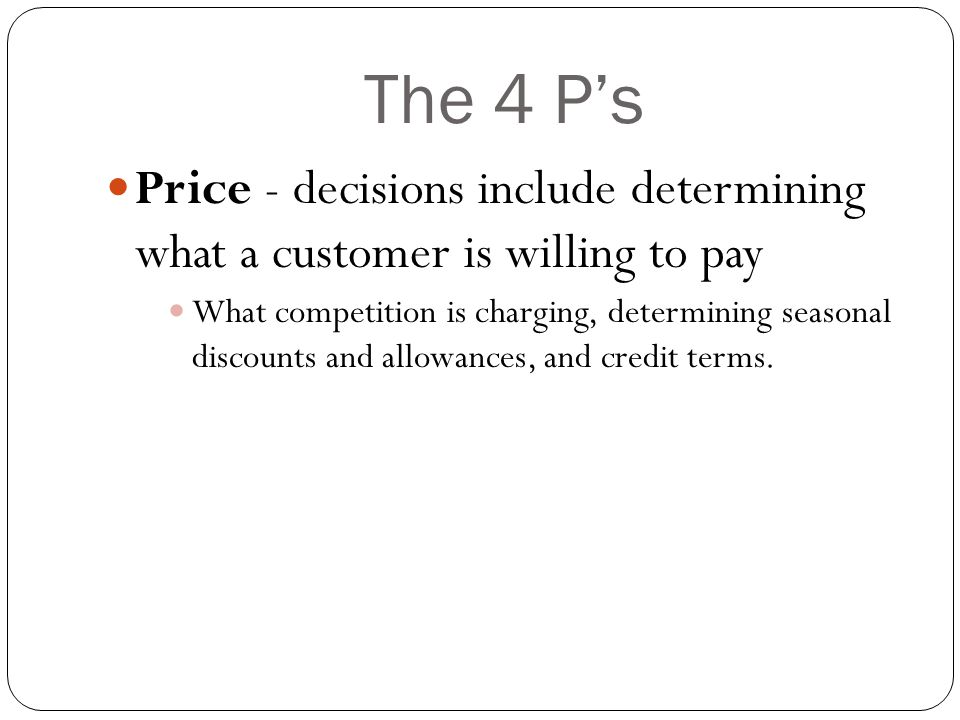 The 4 P's Price - decisions include determining what a customer is willing to pay.