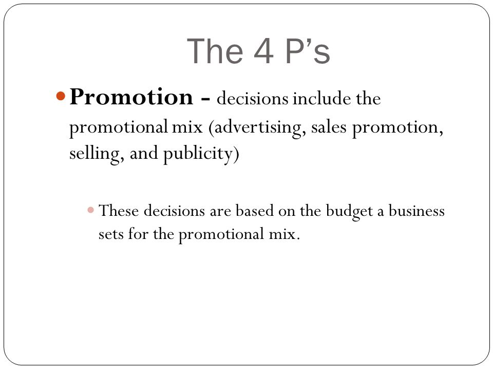 The 4 P's Promotion - decisions include the promotional mix (advertising, sales promotion, selling, and publicity)