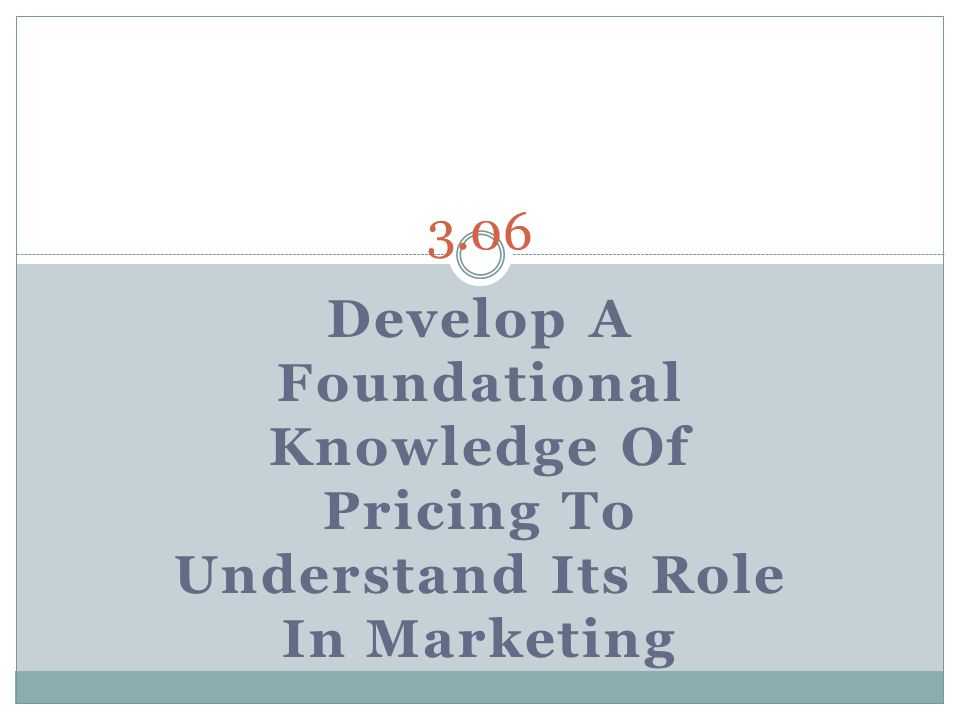 3.06 Develop A Foundational Knowledge Of Pricing To Understand Its Role In Marketing