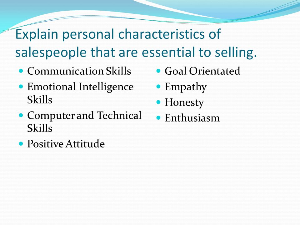 Explain personal characteristics of salespeople that are essential to selling.