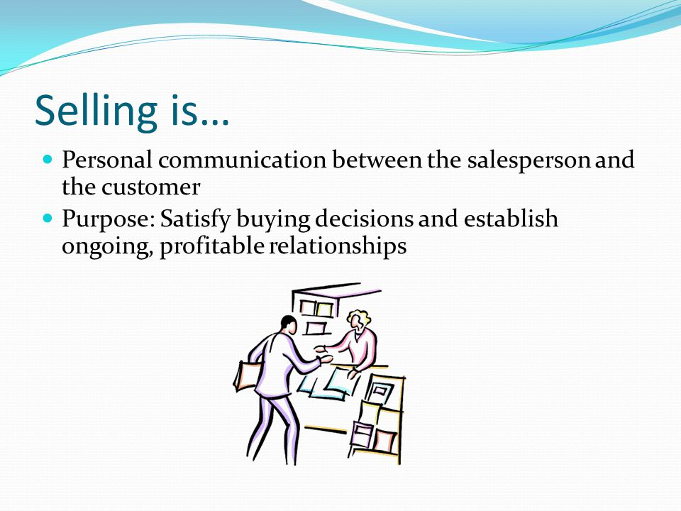 Selling is… Personal communication between the salesperson and the customer.