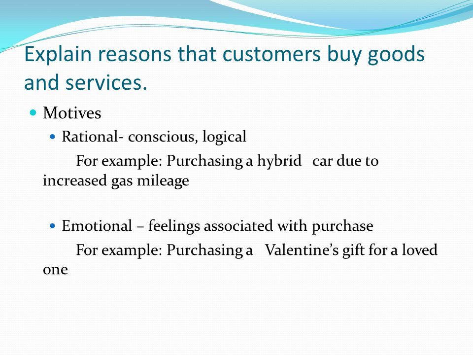 Explain reasons that customers buy goods and services.