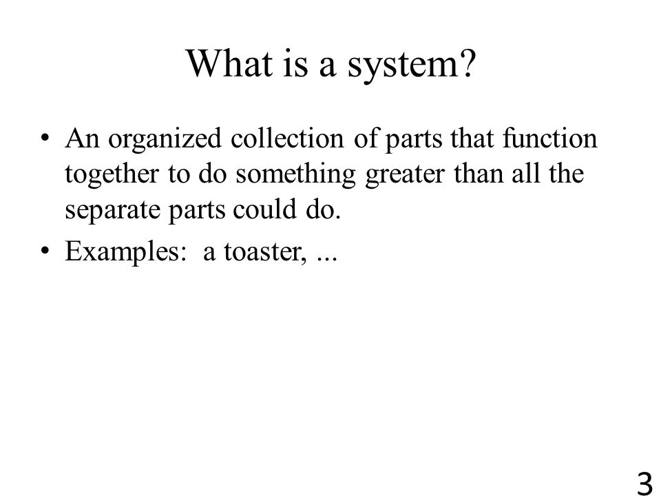 What is a system An organized collection of parts that function together to do something greater than all the separate parts could do.