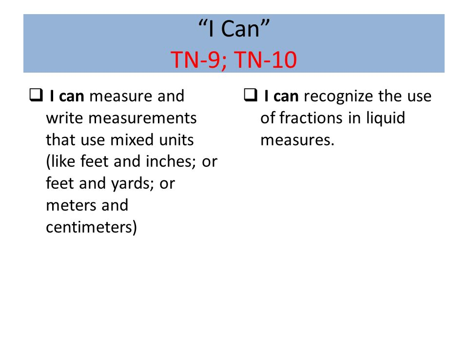 I Can TN-9; TN-10 I can measure and write measurements that use mixed units (like feet and inches; or feet and yards; or meters and centimeters)