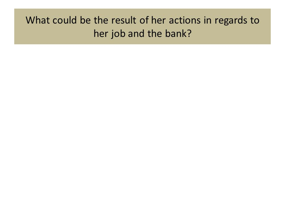 What could be the result of her actions in regards to her job and the bank