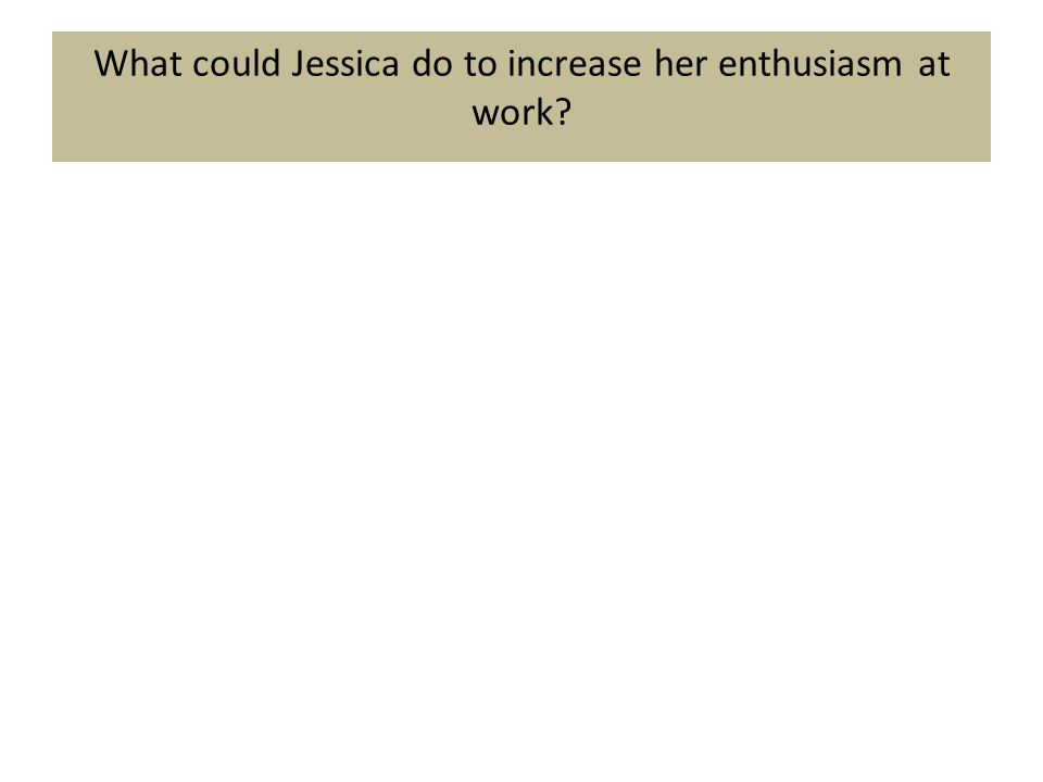 What could Jessica do to increase her enthusiasm at work