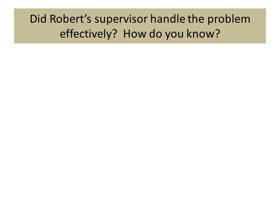 Did Robert's supervisor handle the problem effectively How do you know