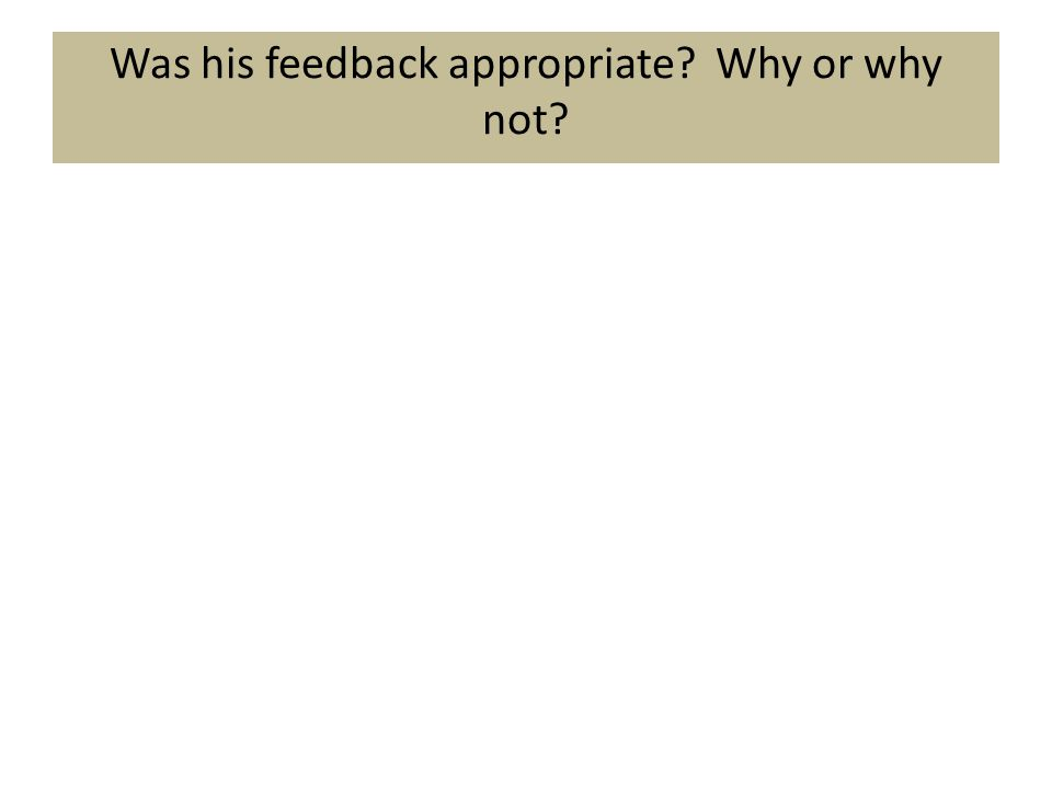 Was his feedback appropriate Why or why not