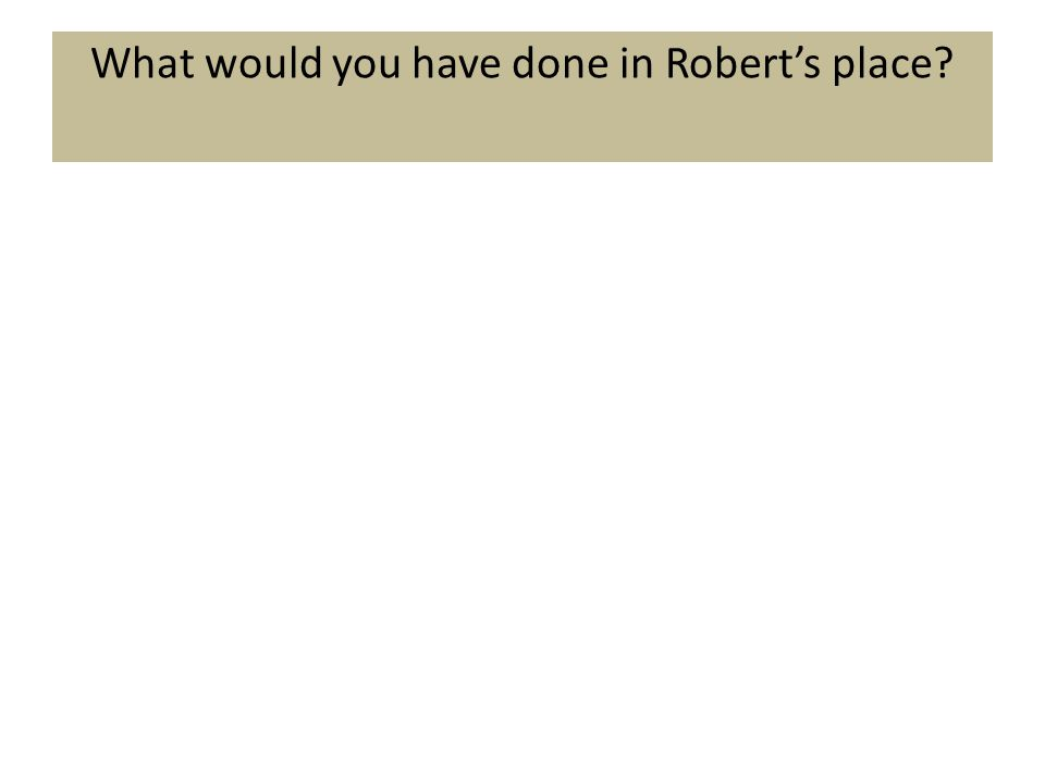 What would you have done in Robert's place