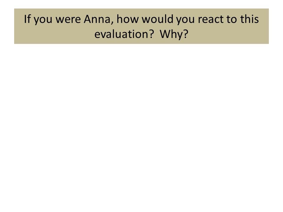 If you were Anna, how would you react to this evaluation Why
