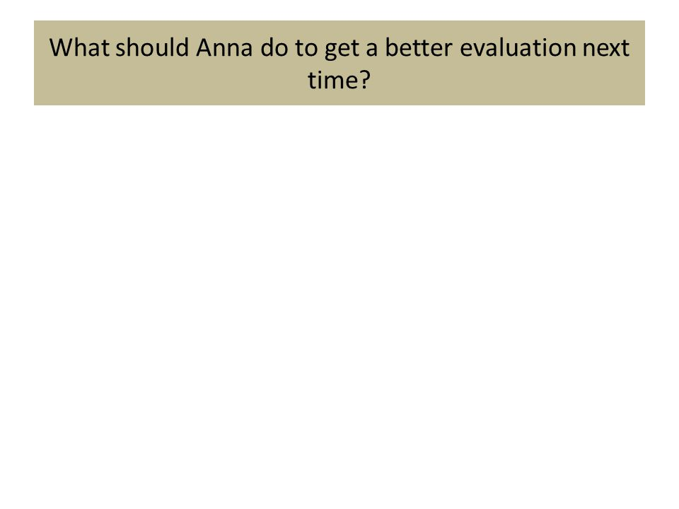 What should Anna do to get a better evaluation next time