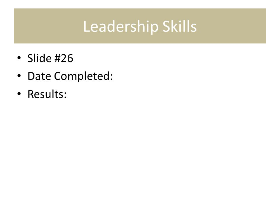 Leadership Skills Slide #26 Date Completed: Results: