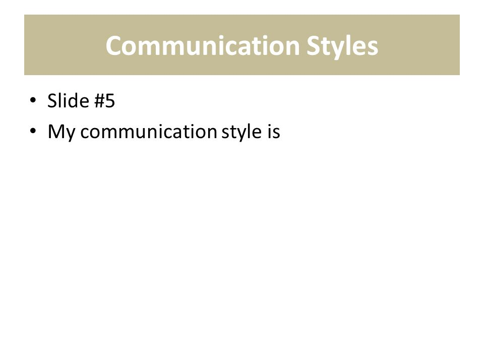 Communication Styles Slide #5 My communication style is